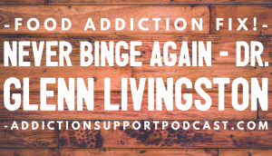 Dr. Glenn Livingston food addiction on addiction support podcast